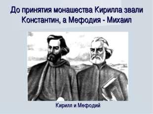 До принятия монашества Кирилла звали Константин, а Мефодия - Михаил Кирилл и