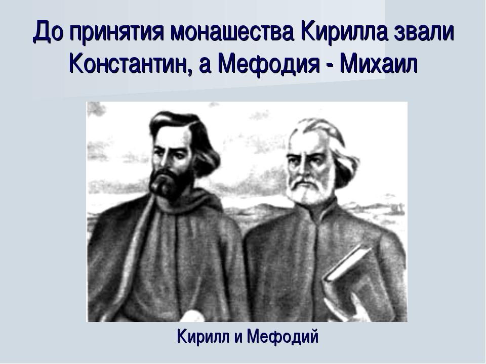 До принятия монашества Кирилла звали Константин, а Мефодия - Михаил Кирилл и...