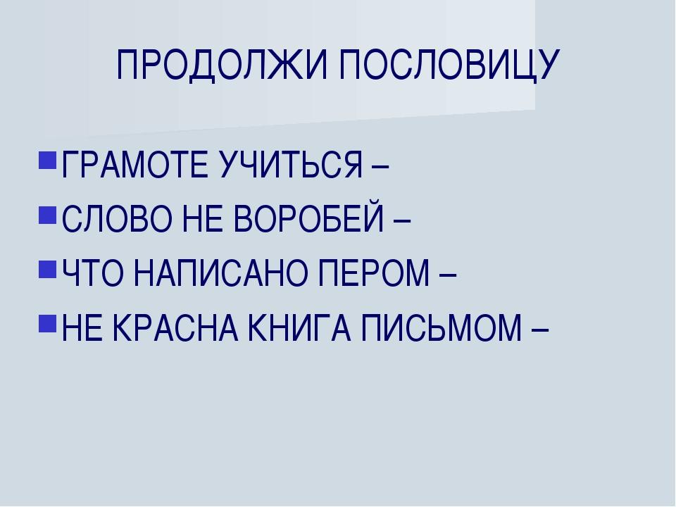 ПРОДОЛЖИ ПОСЛОВИЦУ ГРАМОТЕ УЧИТЬСЯ – СЛОВО НЕ ВОРОБЕЙ – ЧТО НАПИСАНО ПЕРОМ –...