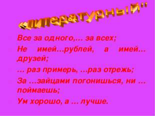 Все за одного,… за всех; Не имей…рублей, а имей… друзей; … раз примерь, …раз