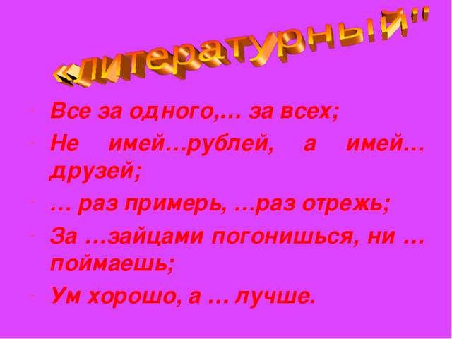 Все за одного,… за всех; Не имей…рублей, а имей… друзей; … раз примерь, …раз...