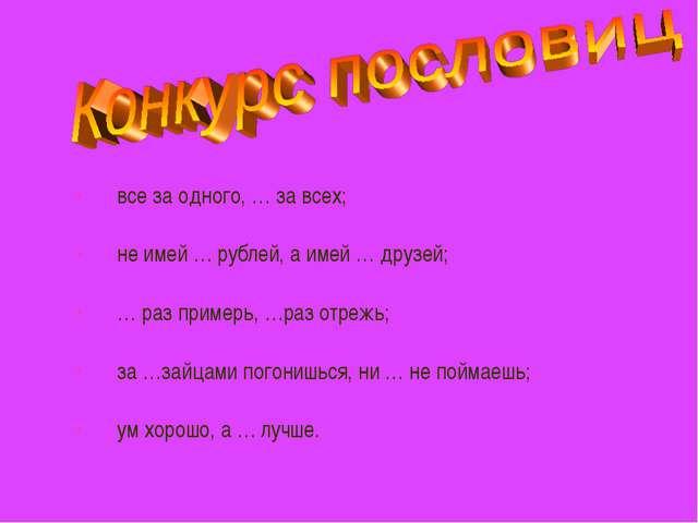 все за одного, … за всех; не имей … рублей, а имей … друзей; … раз примерь, …...
