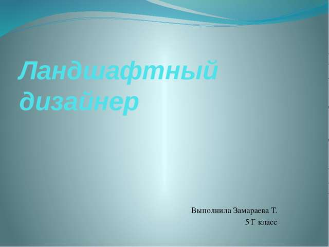Ландшафтный дизайнер Выполнила Замараева Т. 5 Г класс