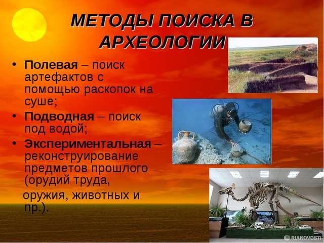 МЕТОДЫ ПОИСКА В АРХЕОЛОГИИ Полевая – поиск артефактов с помощью раскопок на с...