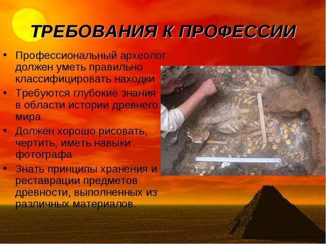 ТРЕБОВАНИЯ К ПРОФЕССИИ Профессиональный археолог должен уметь правильно класс...
