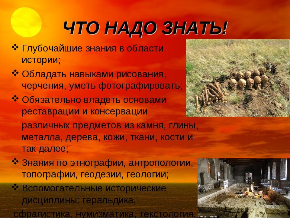 ЧТО НАДО ЗНАТЬ! Глубочайшие знания в области истории; Обладать навыками рисов...
