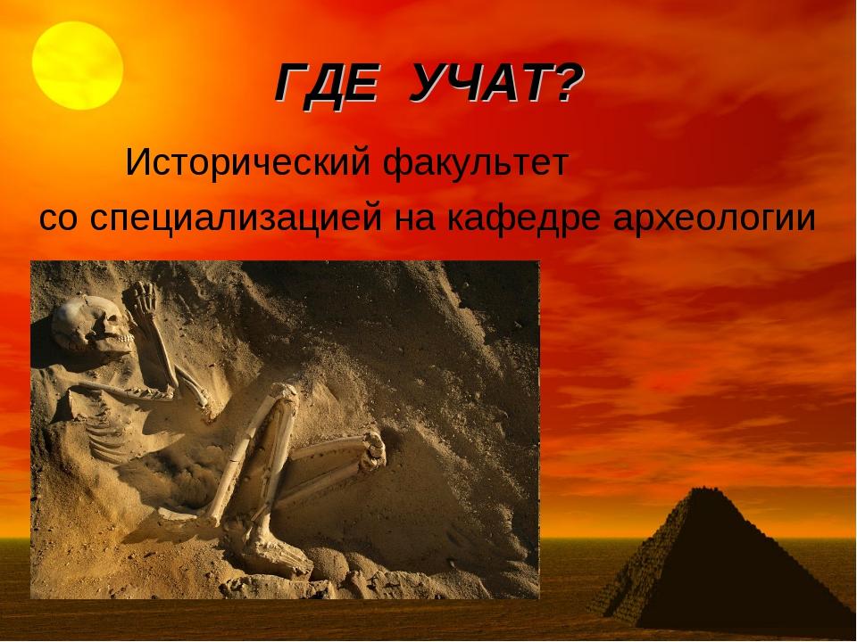 ГДЕ УЧАТ? Исторический факультет со специализацией на кафедре археологии