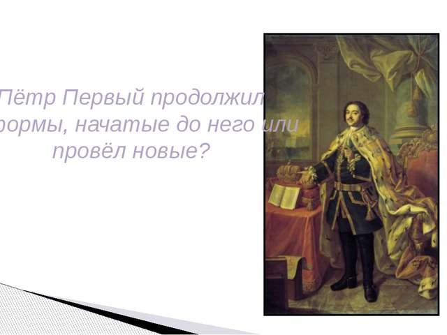 Пётр Первый продолжил реформы, начатые до него или провёл новые?