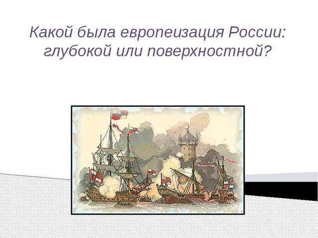 Какой была европеизация России: глубокой или поверхностной?