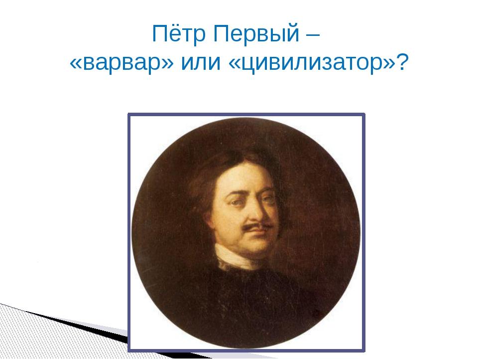 Пётр Первый – «варвар» или «цивилизатор»?