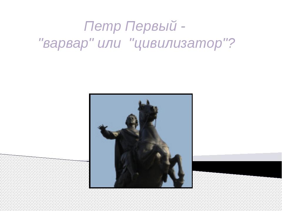"""Петр Первый - """"варвар"""" или """"цивилизатор""""?"""