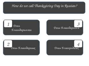 How do we call Thanksgiving Day in Russian? День Благодарности День Благородн