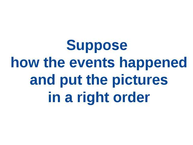 Suppose how the events happened and put the pictures in a right order
