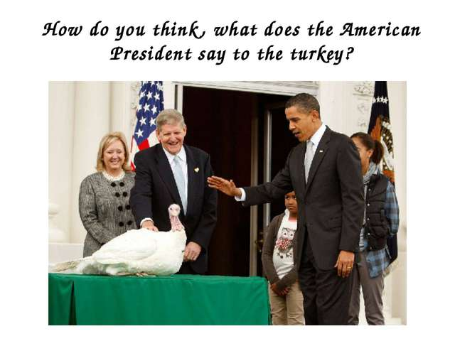 How do you think, what does the American President say to the turkey?