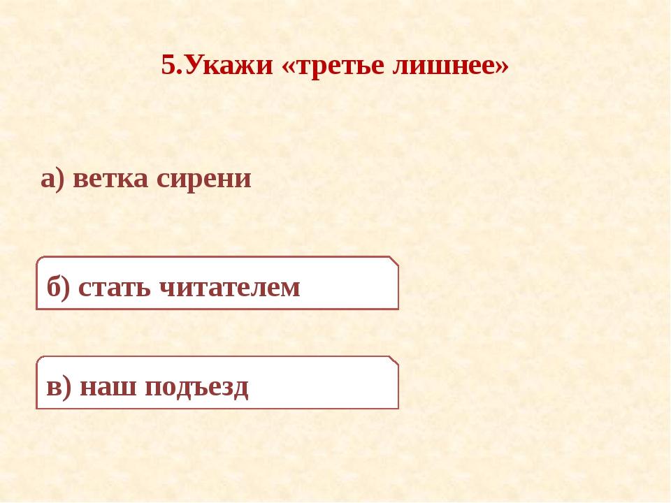5.Укажи «третье лишнее» а) ветка сирени в) наш подъезд б) стать читателем