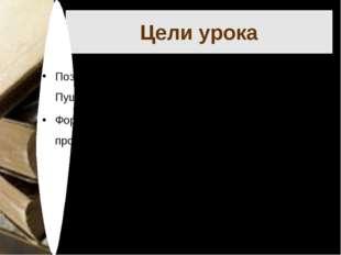 Цели урока Познакомить учащихся со стихотворением А.С. Пушкина «И.И. Пущину»;