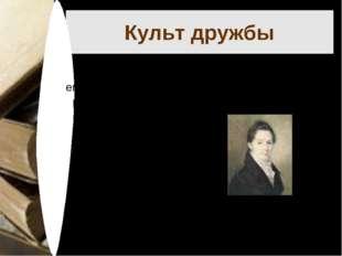 Культ дружбы В Лицее царил культ дружбы, и Пушкин пронёс его через всю свою ж