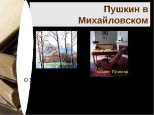 Пушкин в Михайловском О Михайловском великий поэт писал: Приветствую тебя, пу