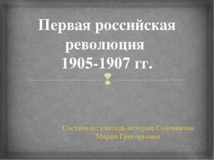 Первая российская революция 1905-1907 гг. Составила: учитель истории Солонико