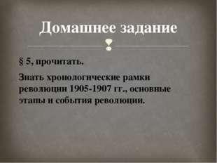 § 5, прочитать. Знать хронологические рамки революции 1905-1907 гг., основные