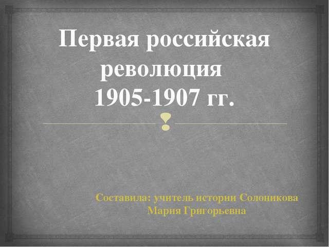Первая российская революция 1905-1907 гг. Составила: учитель истории Солонико...