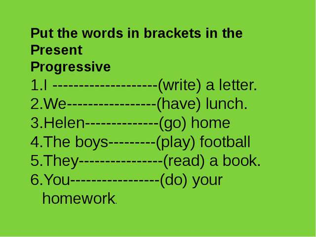 Put the words in brackets in the Present Progressive I --------------------(w...