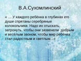 В.А.Сухомлинский «… У каждого ребёнка в глубинах его души спрятаны серебряны