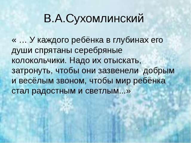 В.А.Сухомлинский «… У каждого ребёнка в глубинах его души спрятаны серебряны...