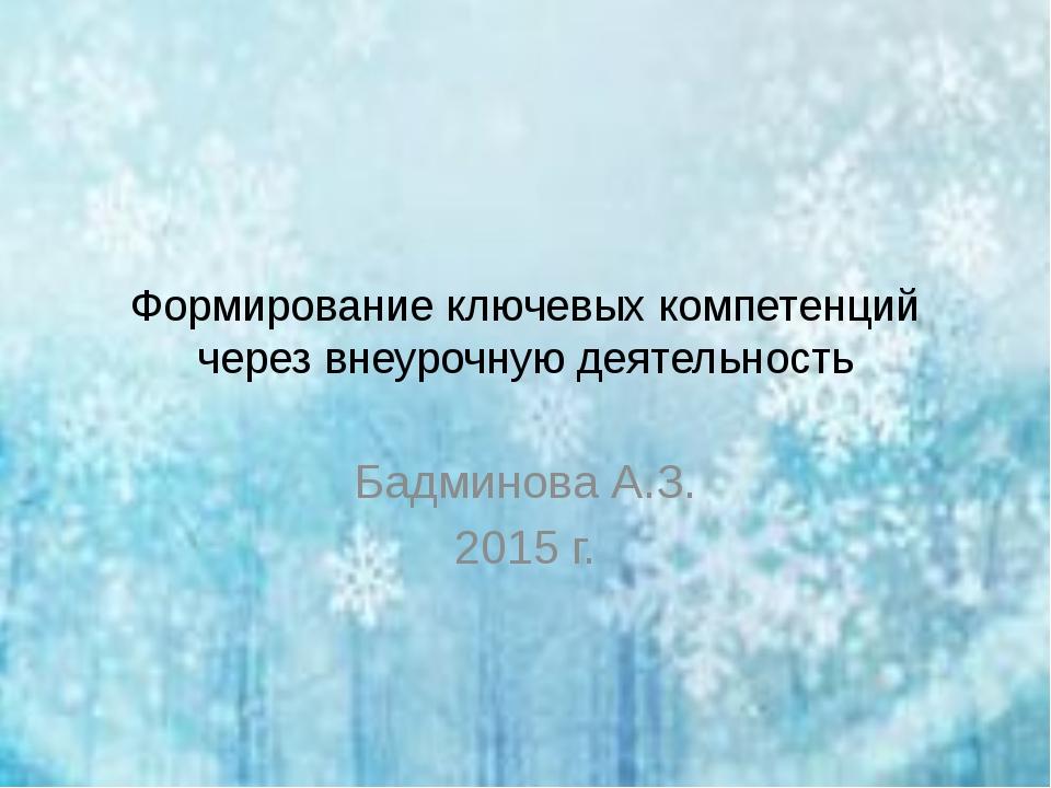 Формирование ключевых компетенций через внеурочную деятельность Бадминова А.З...