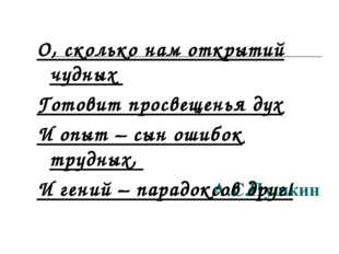 А.С.Пушкин О, сколько нам открытий чудных Готовит просвещенья дух И опыт – сы