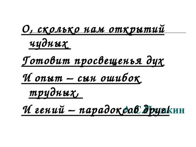 А.С.Пушкин О, сколько нам открытий чудных Готовит просвещенья дух И опыт – сы...