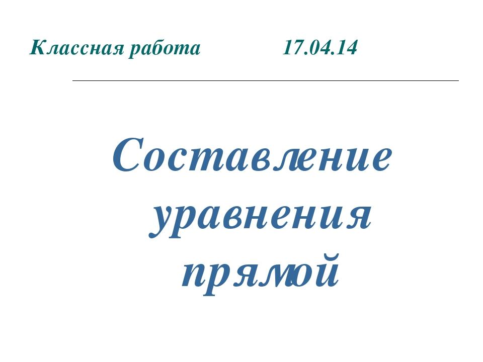 Классная работа 17.04.14 Составление уравнения прямой