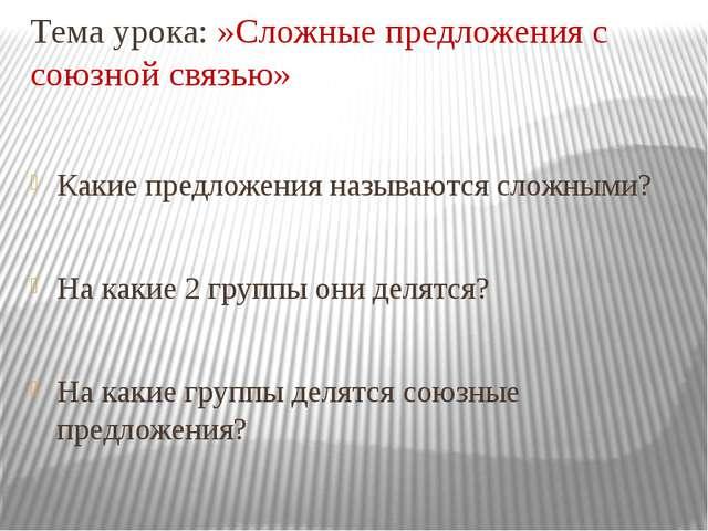 Тема урока: »Сложные предложения с союзной связью» Какие предложения называют...