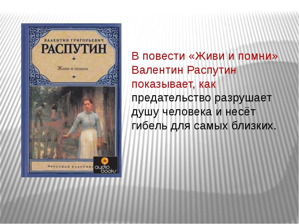 В повести «Живи и помни» Валентин Распутин показывает, как предательство разр...