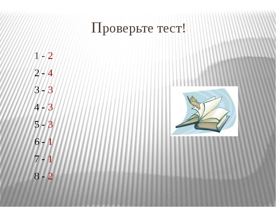 Проверьте тест! 1 - 2 2 - 4 3 - 3 4 - 3 5 - 3 6 - 1 7 - 1 8 - 2