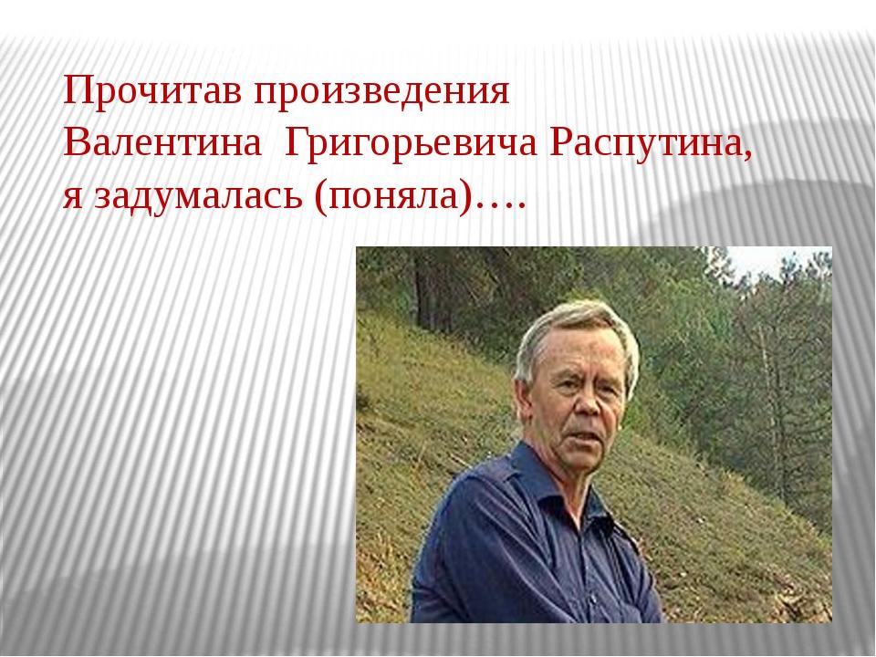 Прочитав произведения Валентина Григорьевича Распутина, я задумалась (поняла)….