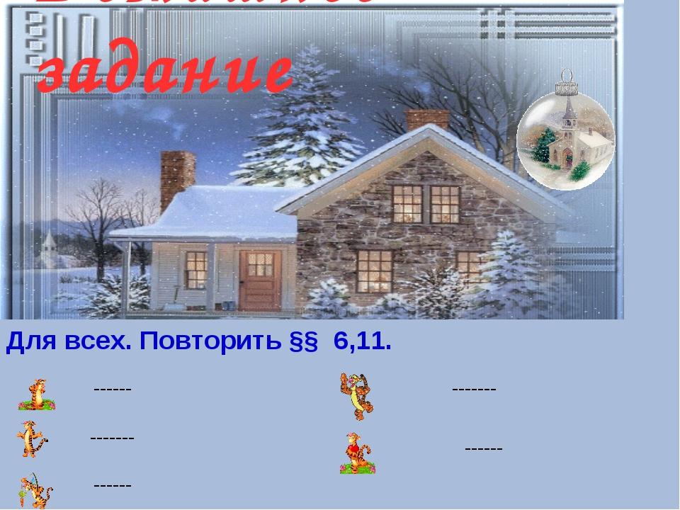 Домашнее задание Для всех. Повторить §§ 6,11. ------ ------- ------ ------- -...