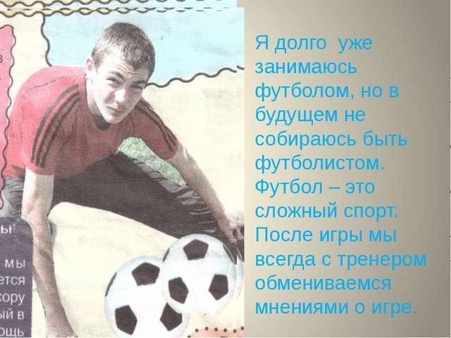 Я долго уже занимаюсь футболом, но в будущем не собираюсь быть футболистом. Ф...