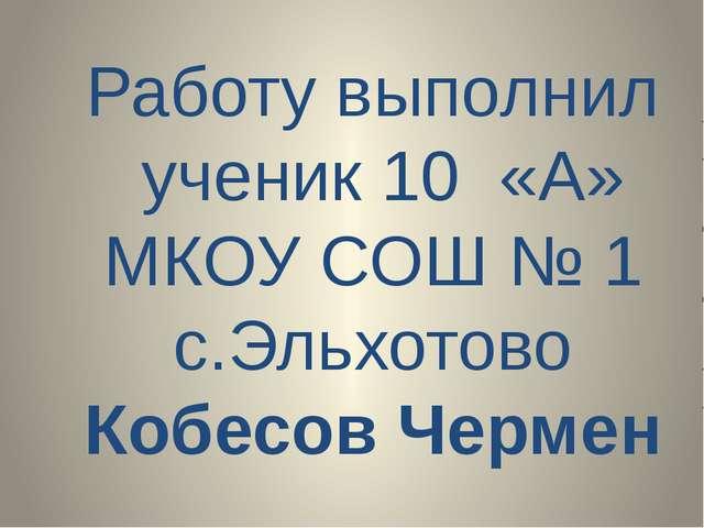 Работу выполнил ученик 10 «А» МКОУ СОШ № 1 c.Эльхотово Кобесов Чермен