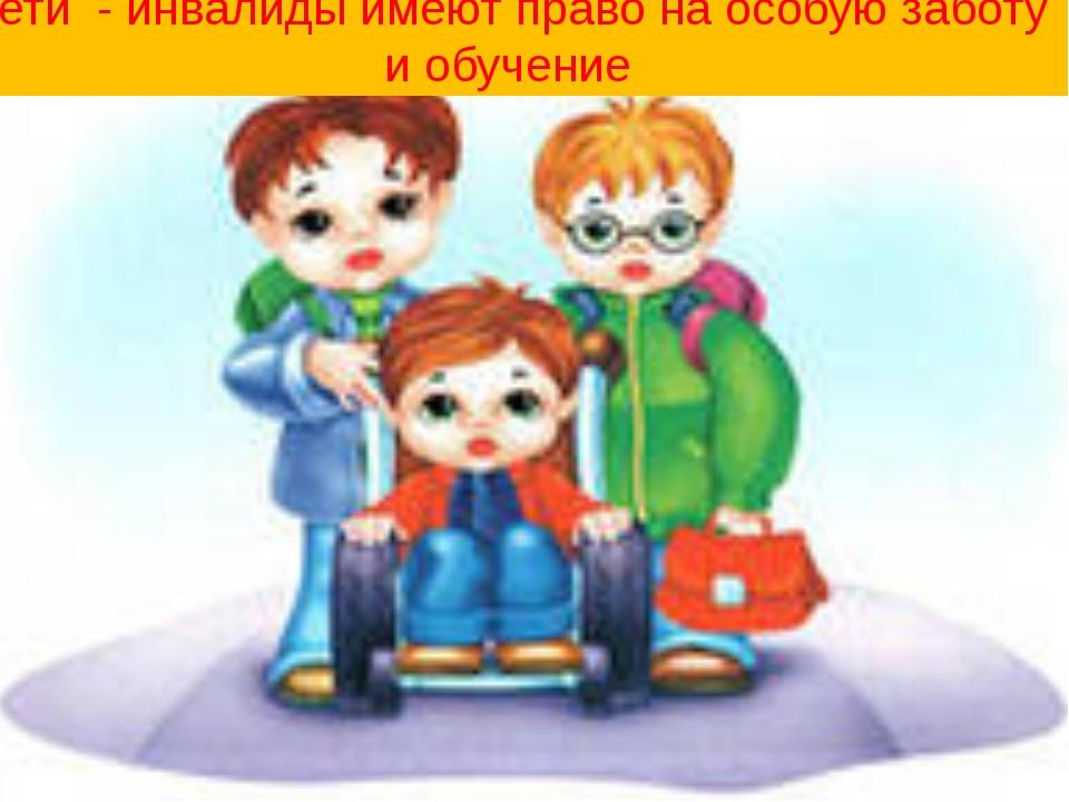 Дети - инвалиды имеют право на особую заботу и обучение
