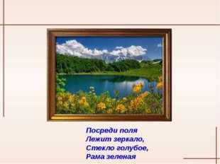 Посреди поля Лежит зеркало, Стекло голубое, Рама зеленая