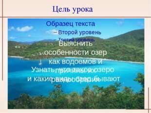 Цель урока Узнать, что такое озеро и какие виды озер бывают Выяснить особенно