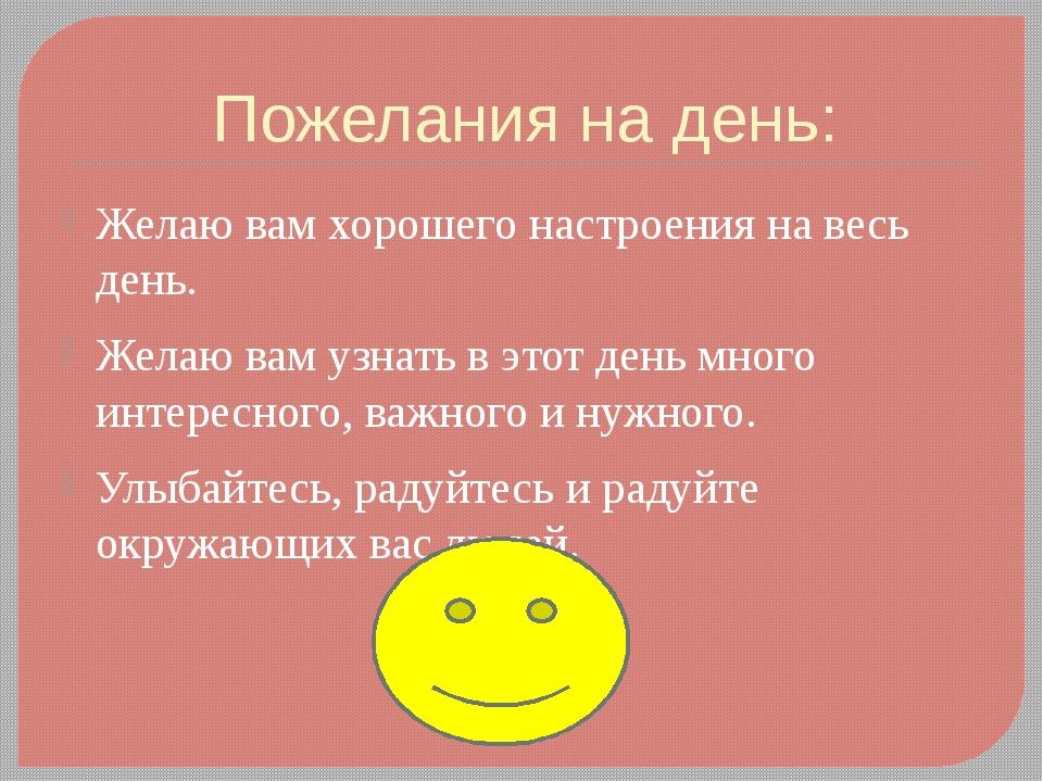 Пожелания на день: Желаю вам хорошего настроения на весь день. Желаю вам узна...