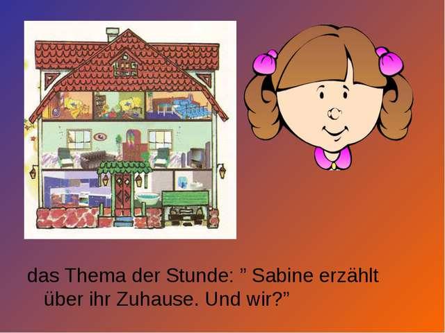 """das Thema der Stunde: """" Sabine erzählt über ihr Zuhause. Und wir?"""""""