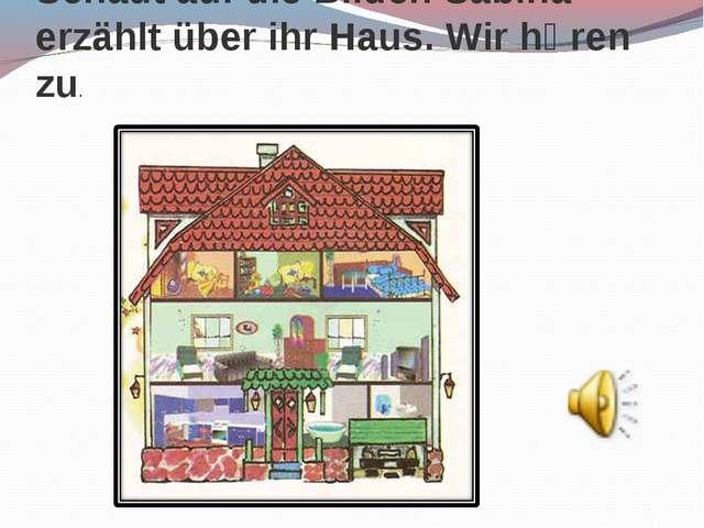 Schaut auf die Bilder. Sabina erzählt über ihr Haus. Wir hӧren zu.