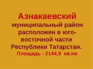 Азнакаевский муниципальный район расположен в юго-восточной части Республики