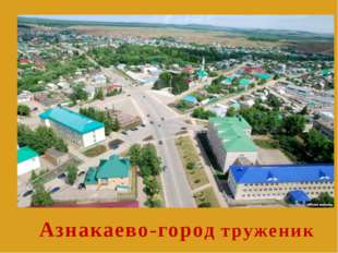 Азнакаево-город труженик