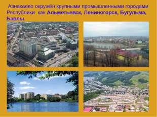 Азнакаево окружён крупными промышленными городами Республики как Альметьевск