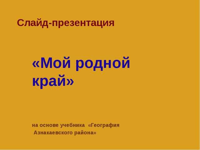 Cлайд-презентация «Мой родной край» на основе учебника «География Азнакаевско...