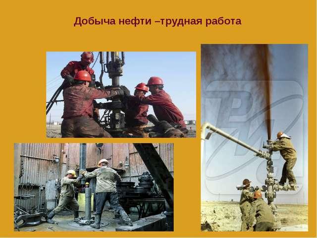 Добыча нефти –трудная работа